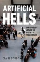 Artificial Hells - Participatory Art and the Politics of Spectatorship ebook by Claire Bishop