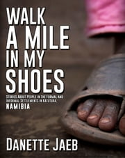 Walk a Mile in My Shoes - Stories About People in the Formal and Informal Settlements in Katutura Namibia ebook by Danette Jaeb