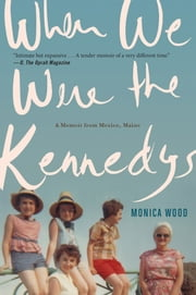 When We Were the Kennedys - A Memoir from Mexico, Maine ebook by Monica Wood