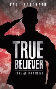 True Believer - Rape at Fort Bliss ebook by Paul Bouchard