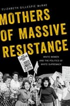 Mothers of Massive Resistance - White Women and the Politics of White Supremacy ebook by Elizabeth Gillespie McRae