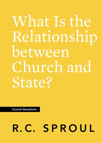 What Is the Relationship between Church and State? ebook by R.C. Sproul