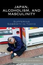 Japan, Alcoholism, and Masculinity - Suffering Sobriety in Tokyo ebook by Paul A. Christensen