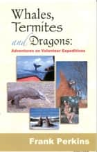 Whales, Termites and Dragons: Adventures on Volunteer Expeditions ebook by Frank Perkins