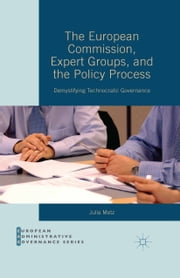 The European Commission, Expert Groups, and the Policy Process - Demystifying Technocratic Governance ebook by Julia Metz
