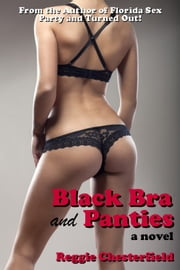 Black Bra and Panties - A Novel of Hot Sex and Hardcore Erotica ebook by Reggie Chesterfield
