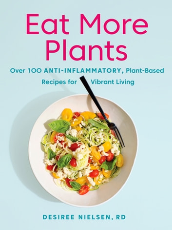 Eat More Plants - Over 100 Anti-Inflammatory, Plant-Based Recipes for Vibrant Living ebook by Desiree Nielsen