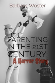 Parenting in the 21st Century: a horror story ebook by Barbara Woster