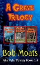 A Grave Trilogy - Jake Wyler Mysteries Books 1-3, #1 ebook by Bob Moats