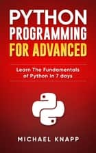 Python: Programming for Advanced: Learn the Fundamentals of Python in 7 Days ebook by Micheal Knapp