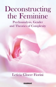 Deconstructing the Feminine - Psychoanalysis, Gender and Theories of Complexity ebook by Leticia Glocer Fiorini