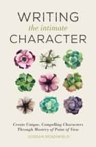 Writing the Intimate Character - Create Unique, Compelling Characters Through Mastery of Point of View ebook by Jordan Rosenfeld