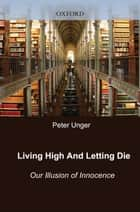 Living High and Letting Die - Our Illusion of Innocence ebook by Peter Unger