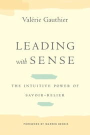 Leading with Sense - The Intuitive Power of Savoir-Relier ebook by Valérie Gauthier,Warren Bennis