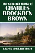 The Collected Works of Charles Brockden Brown ebook by Charles Brockden Brown