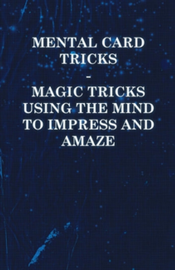 Mental Card Tricks - Magic Tricks Using the Mind to Impress and Amaze ebook by Anon.