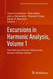 Excursions in Harmonic Analysis, Volume 1 - The February Fourier Talks at the Norbert Wiener Center ebook by Travis D Andrews,Radu Balan,John J. Benedetto,Wojciech Czaja,Kasso A. Okoudjou