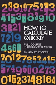 How to Calculate Quickly - Full Course in Speed Arithmetic ebook by Henry Sticker