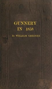 Gunnery in 1858 (Illustrated) ebook by William Greener