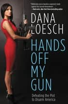 Hands Off My Gun - Defeating the Plot to Disarm America ebook by Dana Loesch