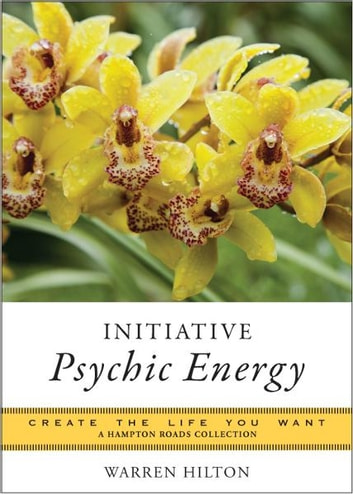 Initiative Psychic Energy: Create the Life You Want, A Hampton Roads Collection ebook by Warren Hilton