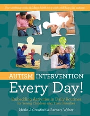 Autism Intervention Every Day! - Embedding Activities in Daily Routines for Young Children and Their Families ebook by Merle J. Crawford, M.S., OTR/L, BCBA, CIMI,Barbara Weber, M.S., CCC-SLP, BCBA