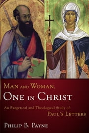Man and Woman, One in Christ - An Exegetical and Theological Study of Paul's Letters ebook by Philip Barton Payne