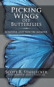 Picking Wings off Butterflies - A Father and Son Tbi Memoir ebook by Scott R. Stahlecker