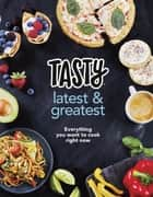 Tasty: Latest and Greatest - Everything you want to cook right now - The official cookbook from Buzzfeed's Tasty and Proper Tasty ebook by Tasty