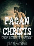 Pagan Christs: Studies In Comparative Hierology ebook by John M. Robertson