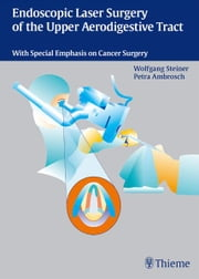 Endoscopic Laser Surgery of the Upper Aerodigestive Tract - With Special Emphasis on Cancer Surgery ebook by Wolfgang Steiner, P. Ambrosch