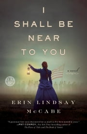 I Shall Be Near to You - A Novel ebook by Erin Lindsay McCabe