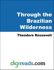 Through the Brazilian Wilderness ebook by Roosevelt, Theodore