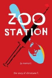 Zoo Station - The Story of Christiane F. ebook by Christiane F,Christina Cartwright