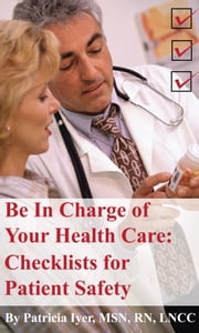 Be in Charge of Your Health Care: Checklists for Patient Safety ebook by Patricia Iyer