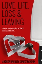 Love, Life, Loss and Leaving - A Collection of Twenty New Short Stories ebook by Andrew Baguley,Janet Rawson