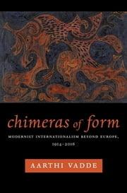 Chimeras of Form - Modernist Internationalism Beyond Europe, 1914–2016 ebook by Aarthi Vadde