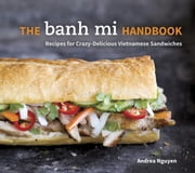 The Banh Mi Handbook - Recipes for Crazy-Delicious Vietnamese Sandwiches ebook by Andrea Nguyen