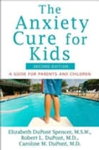 The Anxiety Cure for Kids ebook by Elizabeth DuPont Spencer,Robert L. DuPont,Caroline M. DuPont