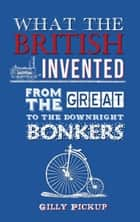 What the British Invented - From the Great to the Downright Bonkers ebook by Gilly Pickup
