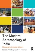 The Modern Anthropology of India - Ethnography, Themes and Theory ebook by Peter Berger, Frank Heidemann