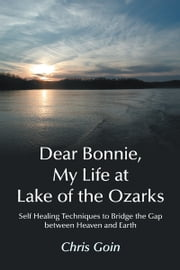 Dear Bonnie, My Life at Lake of the Ozarks - Self-Healing Techniques to Bridge the Gap between Heaven and Earth ebook by Chris Goin