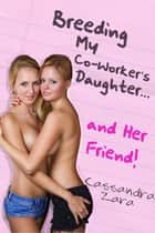 Breeding My Coworker's Daughter...And Her Friend! ebook by Cassandra Zara