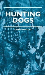 Hunting Dogs - Describes In A Practical Manner The Training, Handling, Treatment, Breeds, Etc., Best Adapted For Night Hunting As Well As Gun Dogs For Daylight Sport ebook by Oliver Hartley