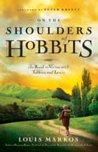 On the Shoulders of Hobbits - The Road to Virtue with Tolkien and Lewis ebook by Louis Markos, Peter Kreeft