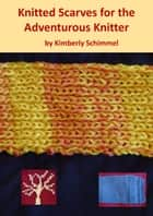 Knitted Scarves for the Adventurous Knitter ebook by Kimberly Schimmel