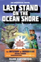 Last Stand on the Ocean Shore - The Mystery of Herobrine: Book Three: A Gameknight999 Adventure: An Unofficial Minecrafter's Adventure ebook by Mark Cheverton
