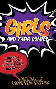 Girls and Their Comics - Finding a Female Voice in Comic Book Narrative ebook by Jacqueline Danziger-Russell