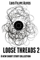Loose Threads 2 - A new short story collection ebook by Luis Filipe Alves