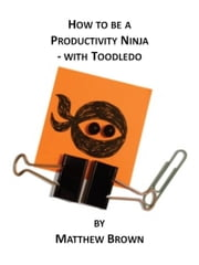 How To Be A Productivity Ninja: With Toodledo ebook by Matthew Brown